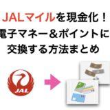 JALマイルを現金化する方法!電子マネーやポイントへ交換方法のまとめ!